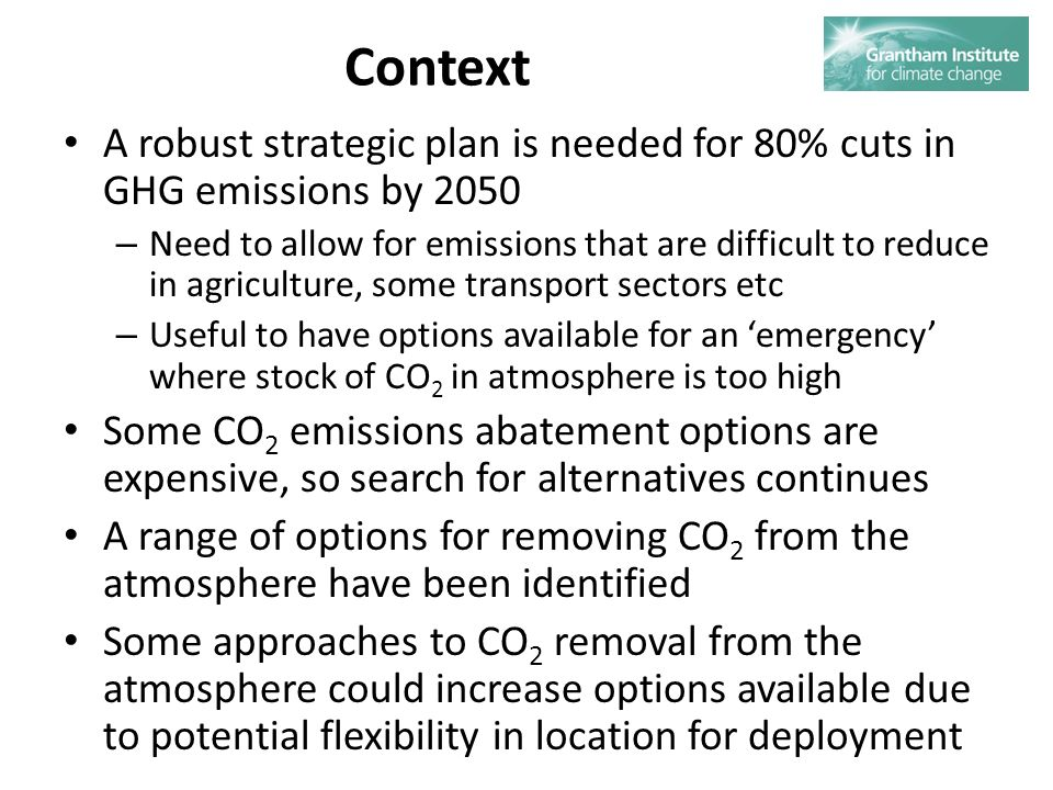 Context A robust strategic plan is needed for 80% cuts in GHG emissions by 2050 – Need to allow for emissions that are difficult to reduce in agriculture, some transport sectors etc – Useful to have options available for an emergency where stock of CO 2 in atmosphere is too high Some CO 2 emissions abatement options are expensive, so search for alternatives continues A range of options for removing CO 2 from the atmosphere have been identified Some approaches to CO 2 removal from the atmosphere could increase options available due to potential flexibility in location for deployment