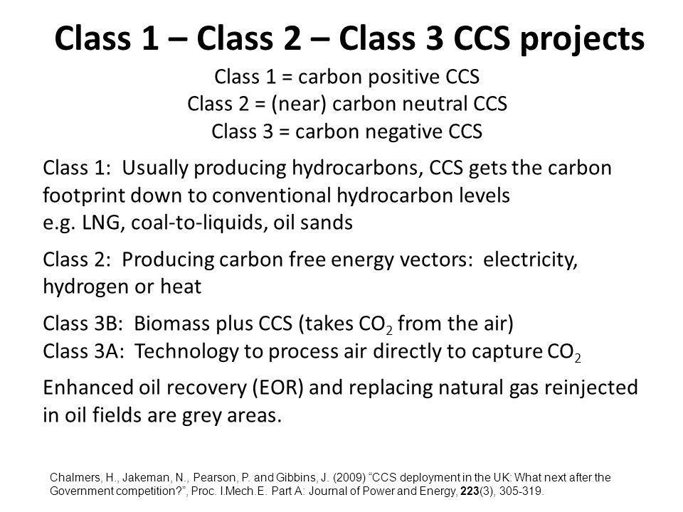 Class 1 – Class 2 – Class 3 CCS projects Class 1 = carbon positive CCS Class 2 = (near) carbon neutral CCS Class 3 = carbon negative CCS Class 1: Usually producing hydrocarbons, CCS gets the carbon footprint down to conventional hydrocarbon levels e.g.