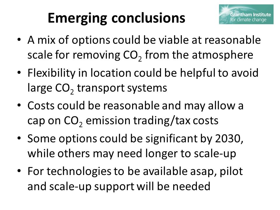 Emerging conclusions A mix of options could be viable at reasonable scale for removing CO 2 from the atmosphere Flexibility in location could be helpful to avoid large CO 2 transport systems Costs could be reasonable and may allow a cap on CO 2 emission trading/tax costs Some options could be significant by 2030, while others may need longer to scale-up For technologies to be available asap, pilot and scale-up support will be needed