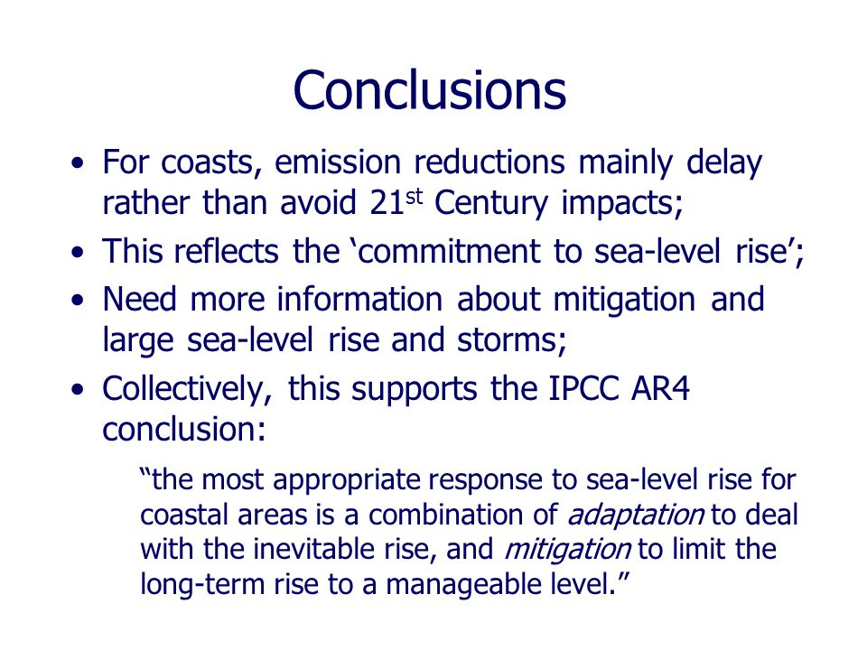 Conclusions For coasts, emission reductions mainly delay rather than avoid 21 st Century impacts; This reflects the commitment to sea-level rise; Need more information about mitigation and large sea-level rise and storms; Collectively, this supports the IPCC AR4 conclusion: the most appropriate response to sea-level rise for coastal areas is a combination of adaptation to deal with the inevitable rise, and mitigation to limit the long-term rise to a manageable level.