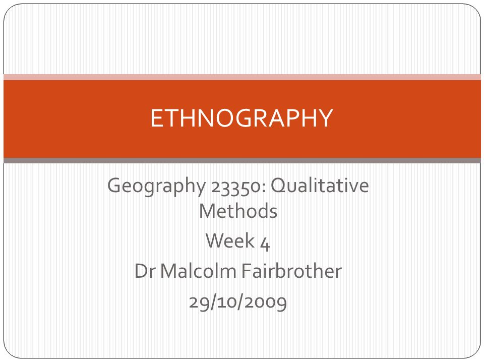 Geography 23350: Qualitative Methods Week 4 Dr Malcolm Fairbrother 29/10/2009 ETHNOGRAPHY
