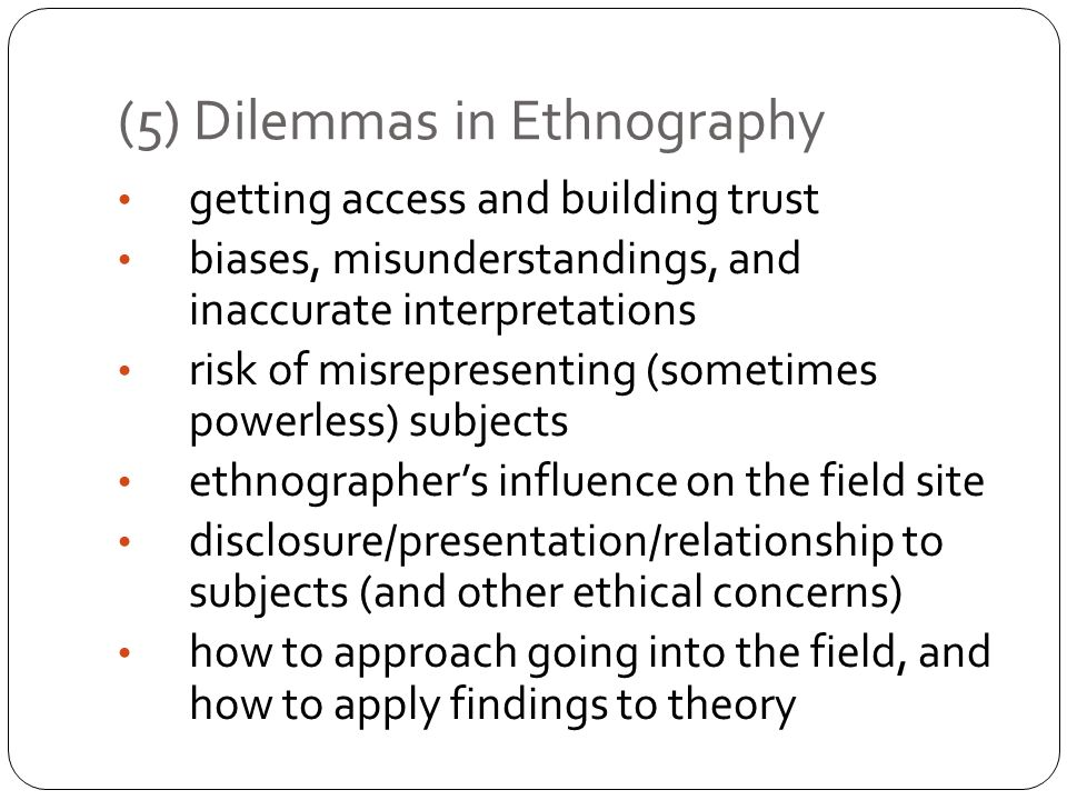 (5) Dilemmas in Ethnography getting access and building trust biases, misunderstandings, and inaccurate interpretations risk of misrepresenting (somet