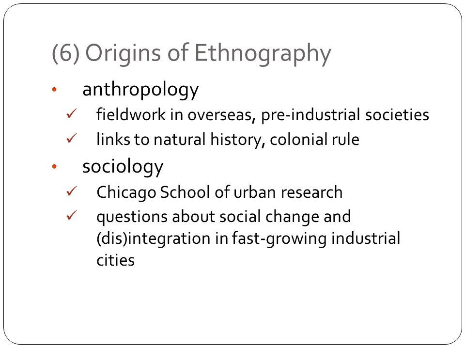 (6) Origins of Ethnography anthropology fieldwork in overseas, pre-industrial societies links to natural history, colonial rule sociology Chicago Scho