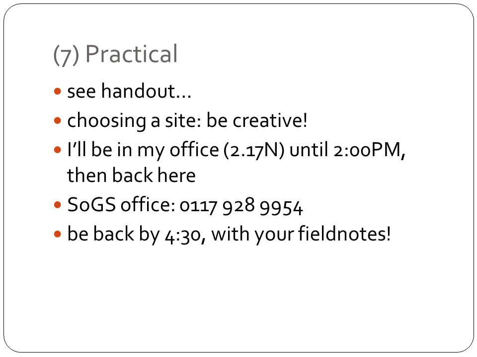 (7) Practical see handout… choosing a site: be creative! Ill be in my office (2.17N) until 2:00PM, then back here SoGS office: 0117 928 9954 be back b