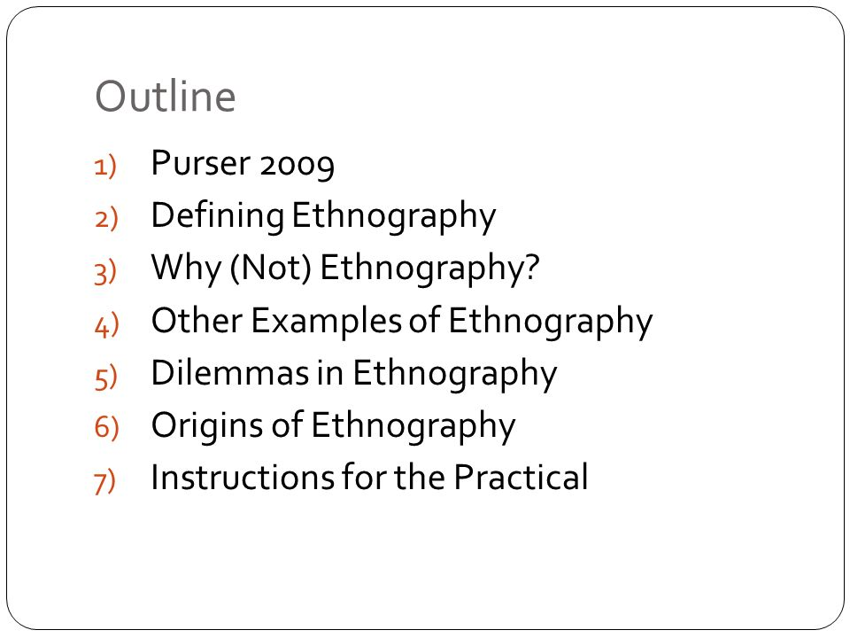 Outline 1) Purser 2009 2) Defining Ethnography 3) Why (Not) Ethnography.
