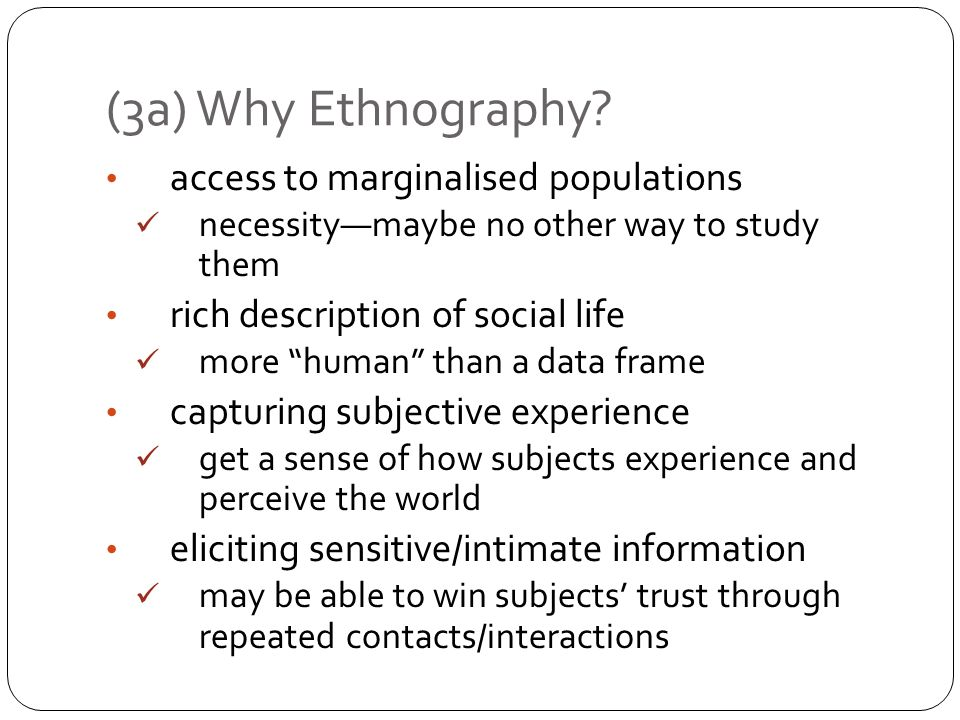 access to marginalised populations necessitymaybe no other way to study them rich description of social life more human than a data frame capturing subjective experience get a sense of how subjects experience and perceive the world eliciting sensitive/intimate information may be able to win subjects trust through repeated contacts/interactions