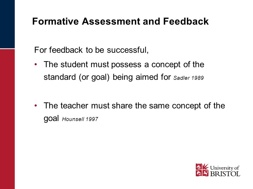 Formative Assessment and Feedback For feedback to be successful, The student must possess a concept of the standard (or goal) being aimed for Sadler 1989 The teacher must share the same concept of the goal Hounsell 1997