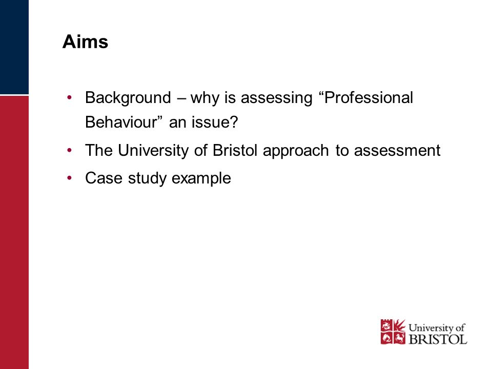 Aims Background – why is assessing Professional Behaviour an issue? The University of Bristol approach to assessment Case study example