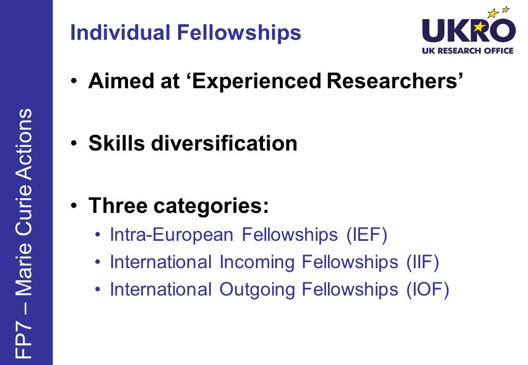 Individual Fellowships Aimed at Experienced Researchers Skills diversification Three categories: Intra-European Fellowships (IEF) International Incomi