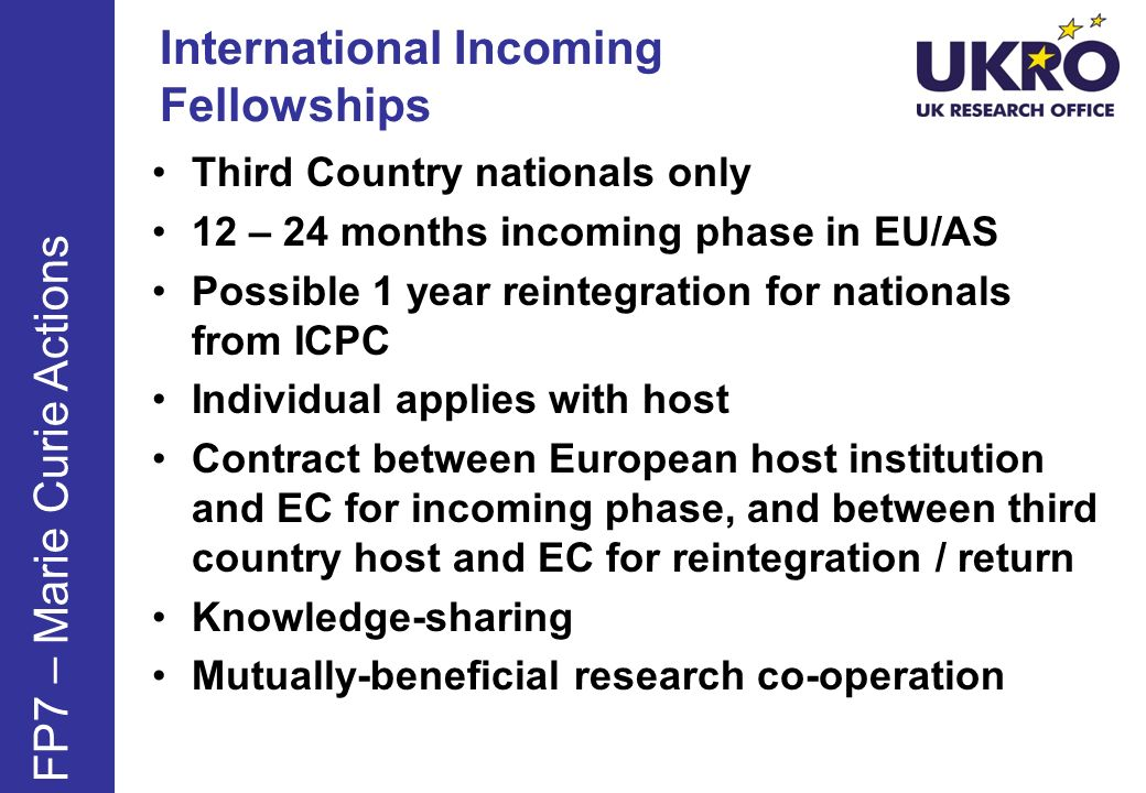 International Incoming Fellowships FP7 – Marie Curie Actions Third Country nationals only 12 – 24 months incoming phase in EU/AS Possible 1 year reint