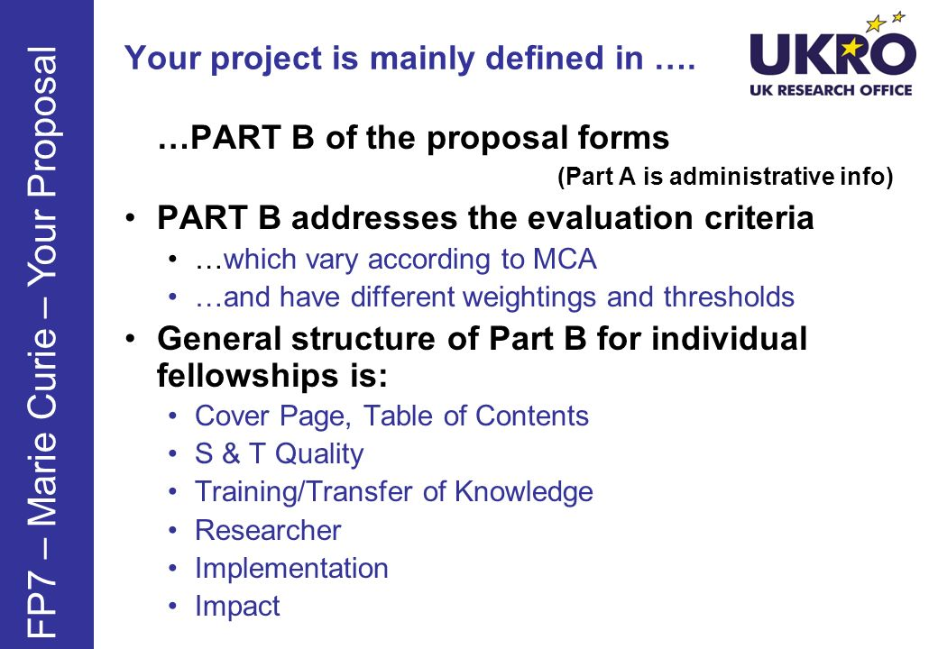 Your project is mainly defined in …. …PART B of the proposal forms (Part A is administrative info) PART B addresses the evaluation criteria …which var
