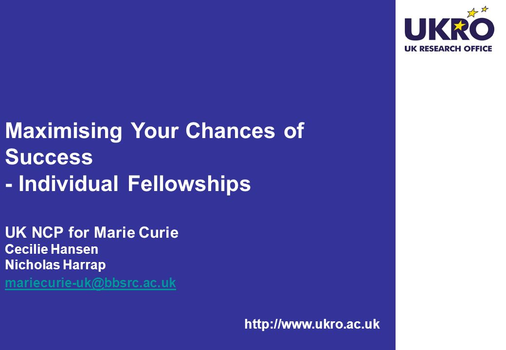 http://www.ukro.ac.uk Maximising Your Chances of Success - Individual Fellowships UK NCP for Marie Curie Cecilie Hansen Nicholas Harrap mariecurie-uk@
