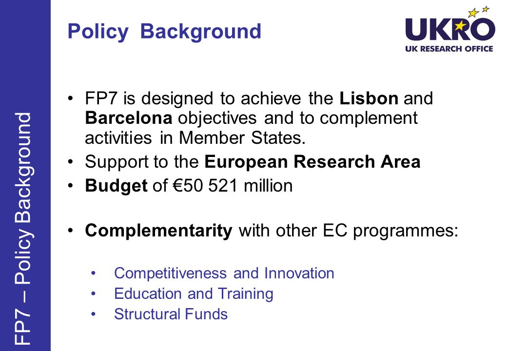 Policy Background FP7 is designed to achieve the Lisbon and Barcelona objectives and to complement activities in Member States. Support to the Europea