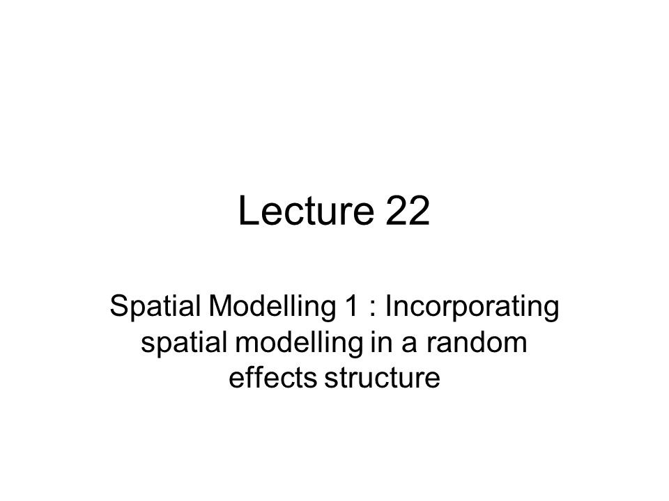 Lecture 22 Spatial Modelling 1 : Incorporating spatial modelling in a random effects structure