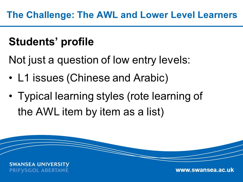 www.swansea.ac.uk The Challenge: The AWL and Lower Level Learners Students profile Not just a question of low entry levels: L1 issues (Chinese and Arabic) Typical learning styles (rote learning of the AWL item by item as a list)