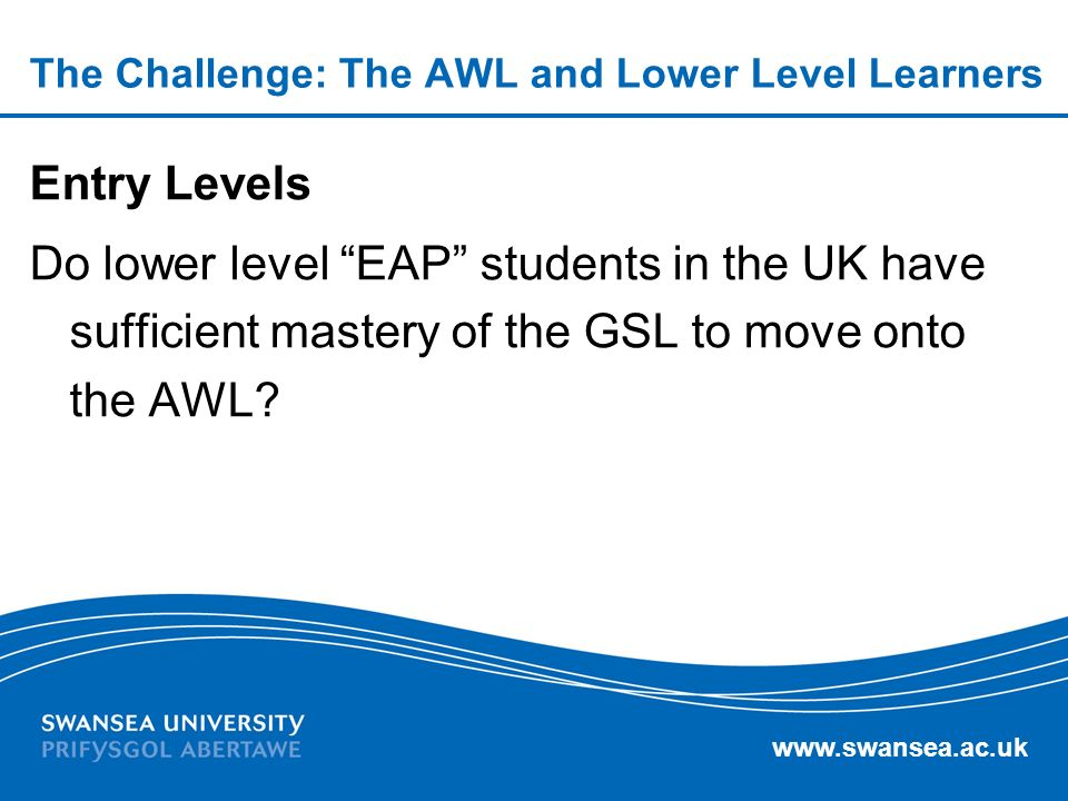 www.swansea.ac.uk The Challenge: The AWL and Lower Level Learners Entry Levels Do lower level EAP students in the UK have sufficient mastery of the GSL to move onto the AWL