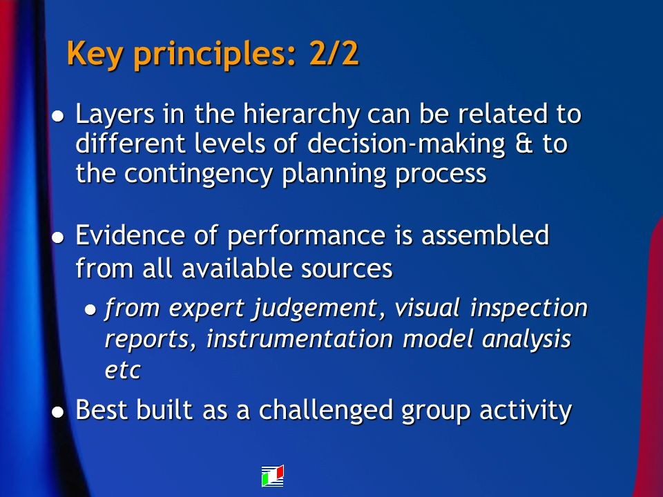 Key principles: 2/2 Layers in the hierarchy can be related to different levels of decision-making & to the contingency planning process Layers in the hierarchy can be related to different levels of decision-making & to the contingency planning process Evidence of performance is assembled from all available sources Evidence of performance is assembled from all available sources from expert judgement, visual inspection reports, instrumentation model analysis etc from expert judgement, visual inspection reports, instrumentation model analysis etc Best built as a challenged group activity Best built as a challenged group activity