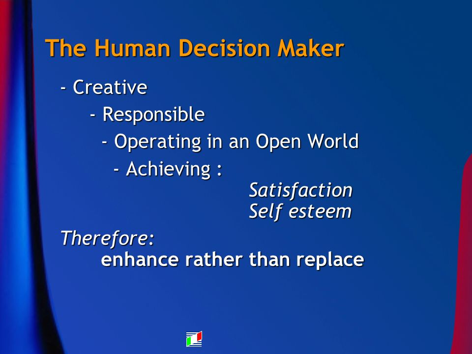The Human Decision Maker - Creative - Responsible - Responsible - Operating in an Open World - Operating in an Open World - Achieving : Satisfaction Self esteem - Achieving : Satisfaction Self esteem Therefore: enhance rather than replace