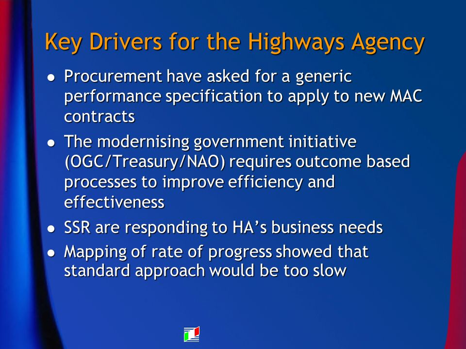 Key Drivers for the Highways Agency Procurement have asked for a generic performance specification to apply to new MAC contracts Procurement have asked for a generic performance specification to apply to new MAC contracts The modernising government initiative (OGC/Treasury/NAO) requires outcome based processes to improve efficiency and effectiveness The modernising government initiative (OGC/Treasury/NAO) requires outcome based processes to improve efficiency and effectiveness SSR are responding to HAs business needs SSR are responding to HAs business needs Mapping of rate of progress showed that standard approach would be too slow Mapping of rate of progress showed that standard approach would be too slow