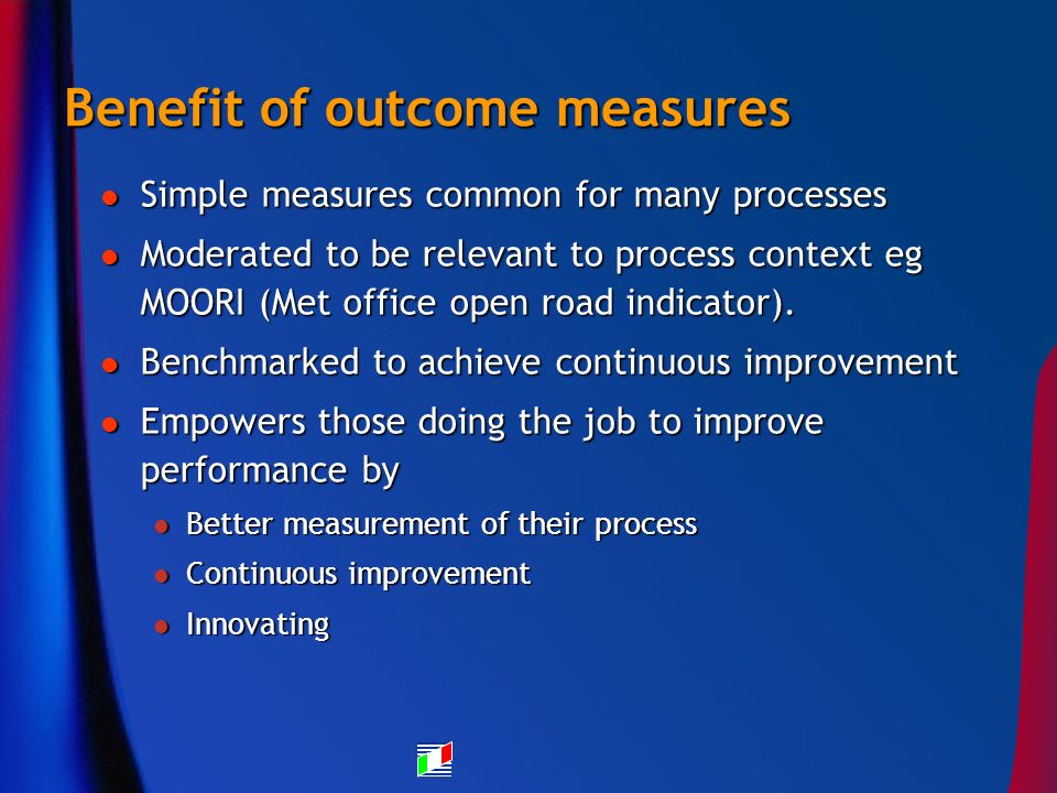 Benefit of outcome measures Simple measures common for many processes Simple measures common for many processes Moderated to be relevant to process context eg MOORI (Met office open road indicator).
