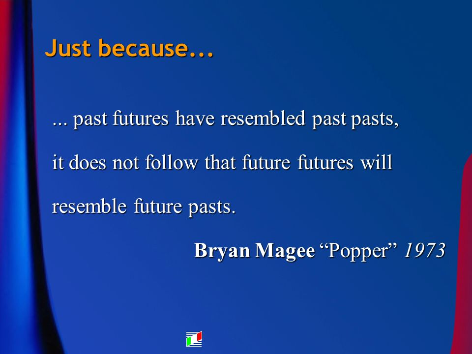 Just because...... past futures have resembled past pasts, it does not follow that future futures will resemble future pasts. Bryan Magee Popper 1973