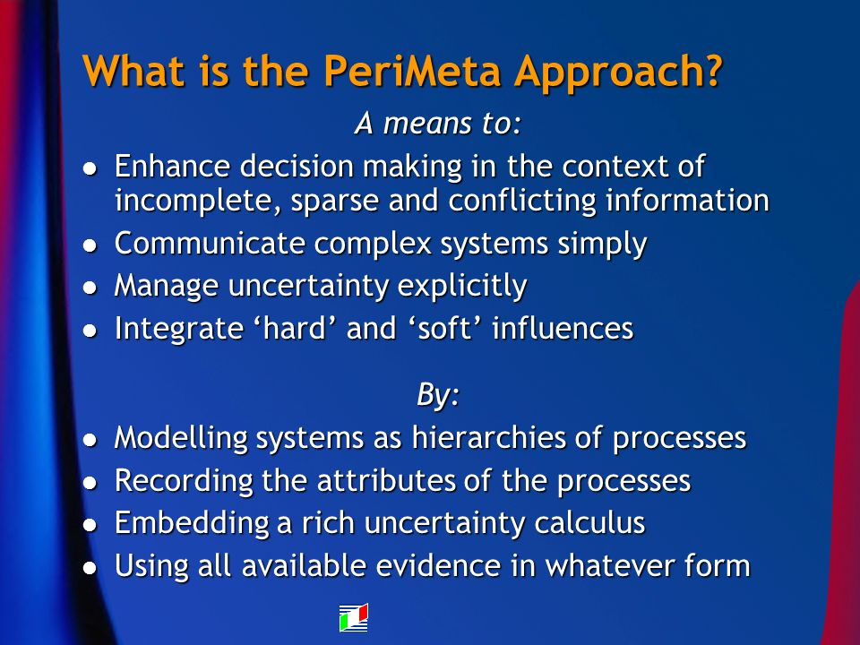 What is the PeriMeta Approach? A means to: Enhance decision making in the context of incomplete, sparse and conflicting information Enhance decision m