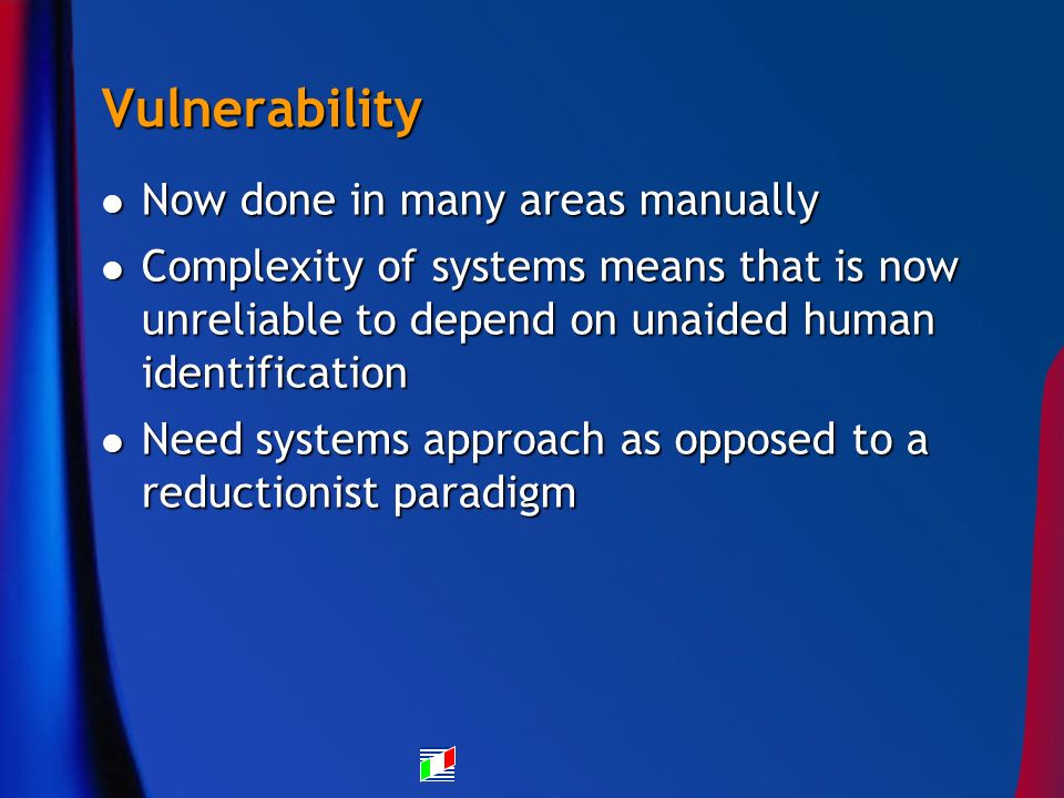 Vulnerability Now done in many areas manually Now done in many areas manually Complexity of systems means that is now unreliable to depend on unaided