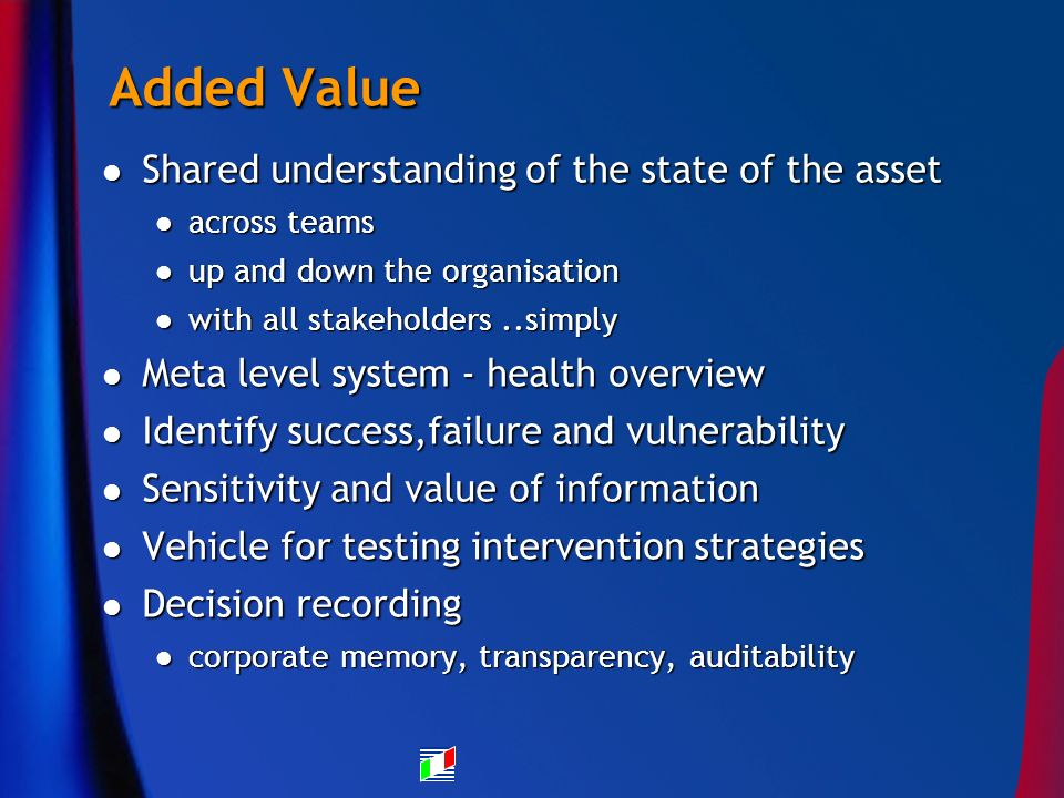 Added Value Shared understanding of the state of the asset Shared understanding of the state of the asset across teams across teams up and down the organisation up and down the organisation with all stakeholders..simply with all stakeholders..simply Meta level system - health overview Meta level system - health overview Identify success,failure and vulnerability Identify success,failure and vulnerability Sensitivity and value of information Sensitivity and value of information Vehicle for testing intervention strategies Vehicle for testing intervention strategies Decision recording Decision recording corporate memory, transparency, auditability corporate memory, transparency, auditability