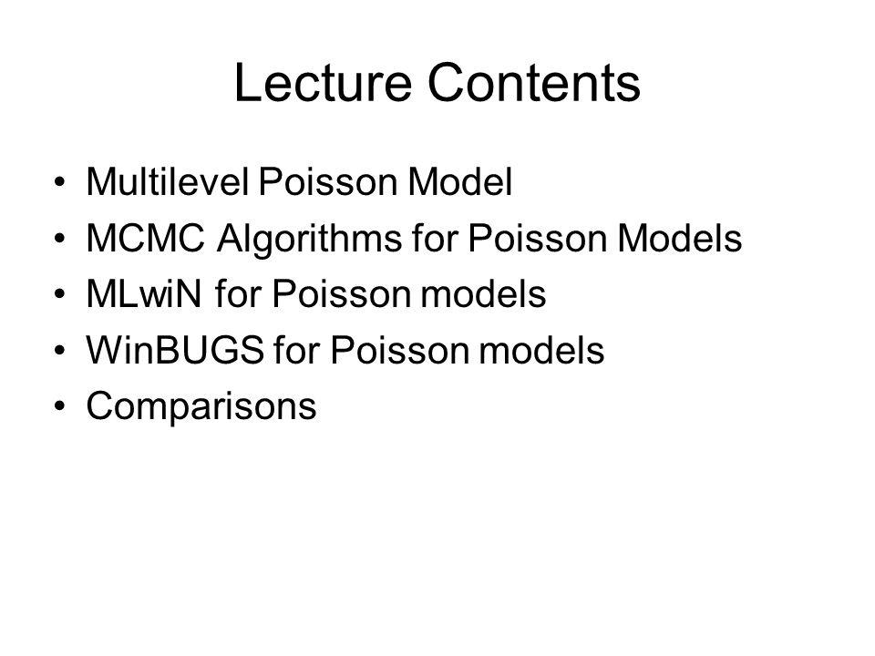 Lecture Contents Multilevel Poisson Model MCMC Algorithms for Poisson Models MLwiN for Poisson models WinBUGS for Poisson models Comparisons
