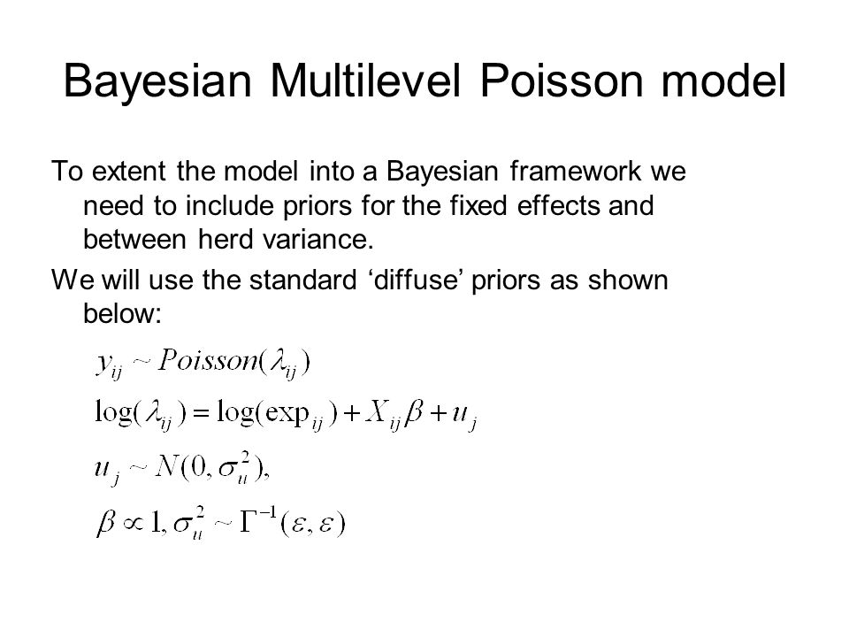 Bayesian Multilevel Poisson model To extent the model into a Bayesian framework we need to include priors for the fixed effects and between herd varia