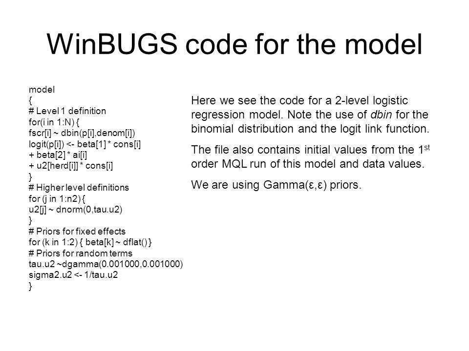 WinBUGS code for the model model { # Level 1 definition for(i in 1:N) { fscr[i] ~ dbin(p[i],denom[i]) logit(p[i]) <- beta[1] * cons[i] + beta[2] * ai[