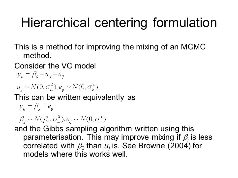 Hierarchical centering formulation This is a method for improving the mixing of an MCMC method. Consider the VC model This can be written equivalently