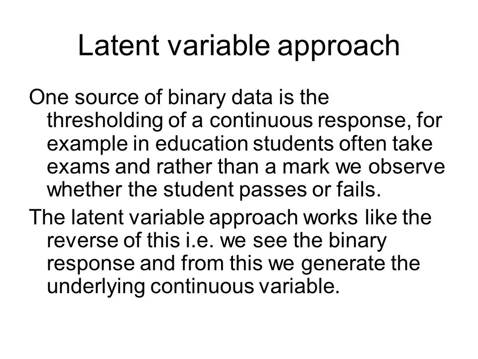 Latent variable approach One source of binary data is the thresholding of a continuous response, for example in education students often take exams an