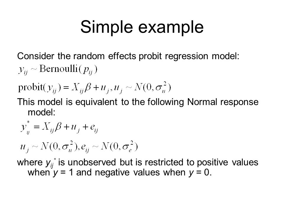Simple example Consider the random effects probit regression model: This model is equivalent to the following Normal response model: where y ij * is u
