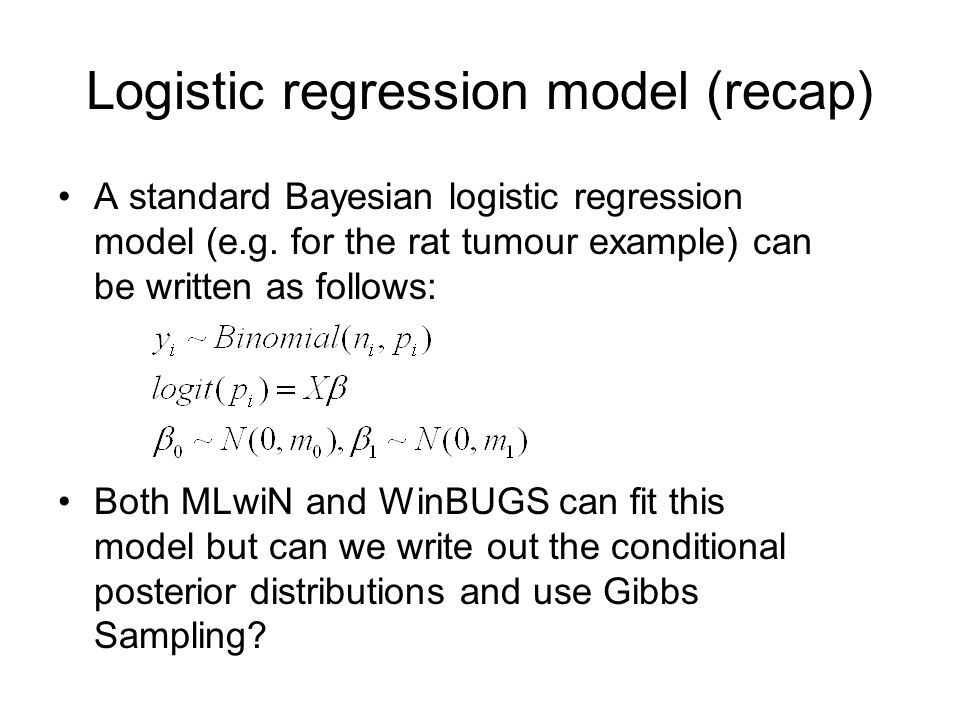 Logistic regression model (recap) A standard Bayesian logistic regression model (e.g. for the rat tumour example) can be written as follows: Both MLwi