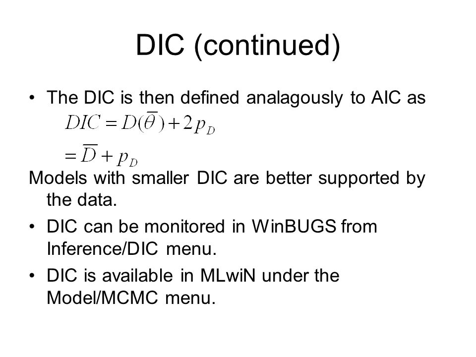 DIC (continued) The DIC is then defined analagously to AIC as Models with smaller DIC are better supported by the data. DIC can be monitored in WinBUG
