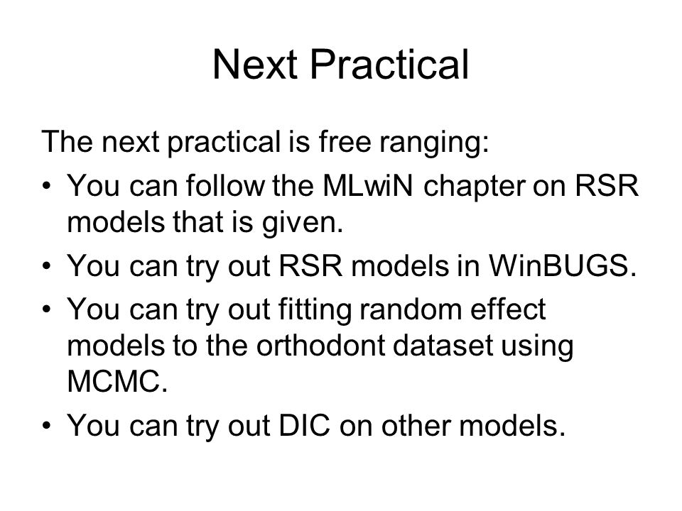 Next Practical The next practical is free ranging: You can follow the MLwiN chapter on RSR models that is given.
