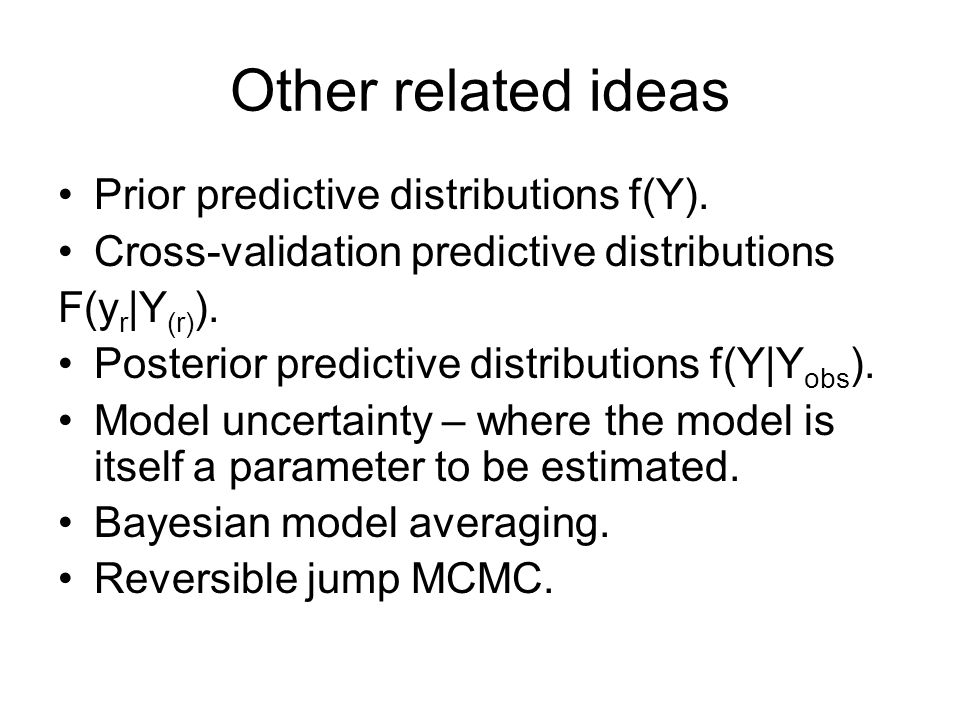 Other related ideas Prior predictive distributions f(Y). Cross-validation predictive distributions F(y r |Y (r) ). Posterior predictive distributions