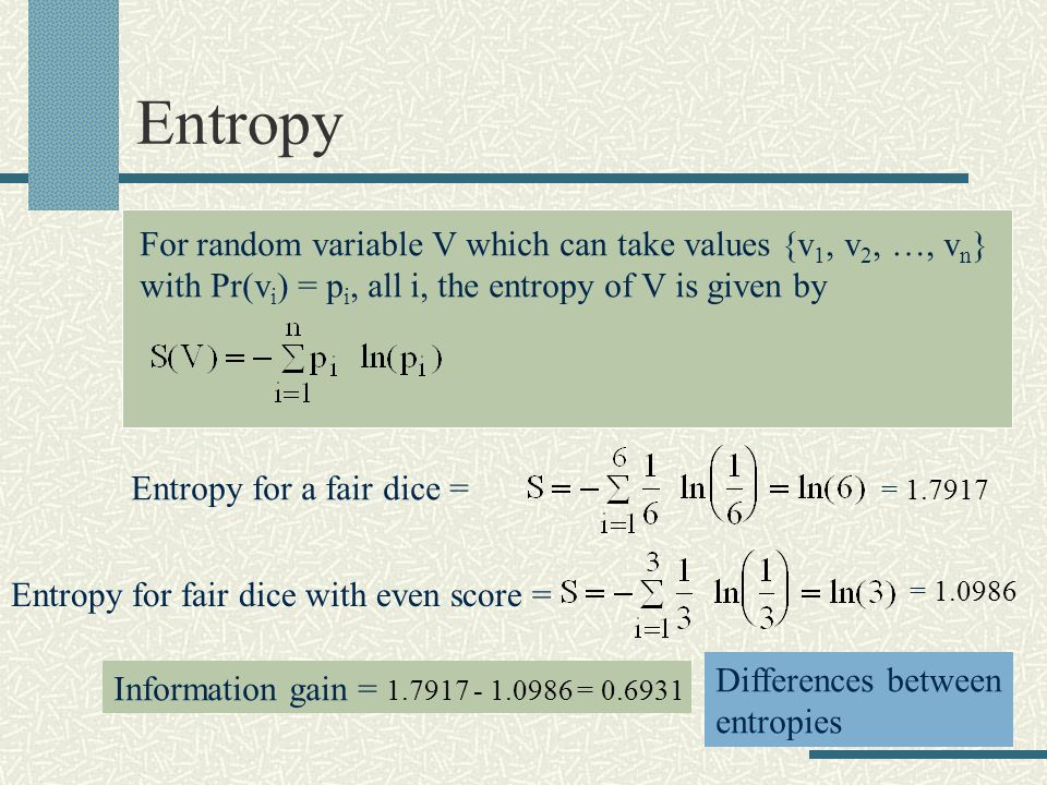 Entropy For random variable V which can take values {v 1, v 2, …, v n } with Pr(v i ) = p i, all i, the entropy of V is given by Entropy for a fair dice = Entropy for fair dice with even score = = 1.7917 = 1.0986 Information gain = 1.7917 - 1.0986 = 0.6931 Differences between entropies
