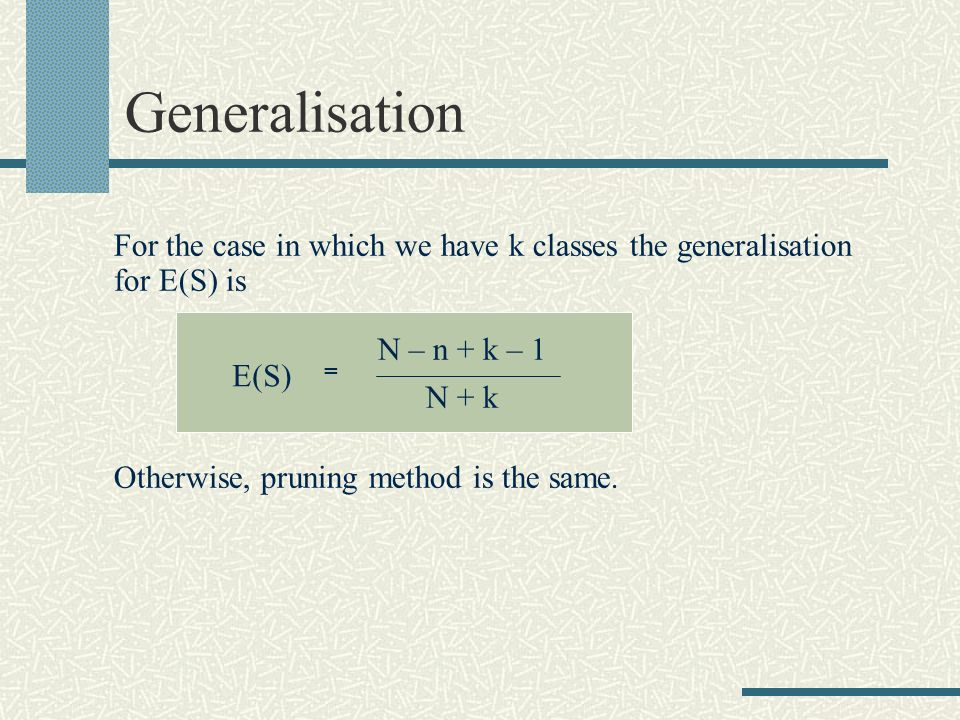 Generalisation For the case in which we have k classes the generalisation for E(S) is = N – n + k – 1 N + k Otherwise, pruning method is the same.