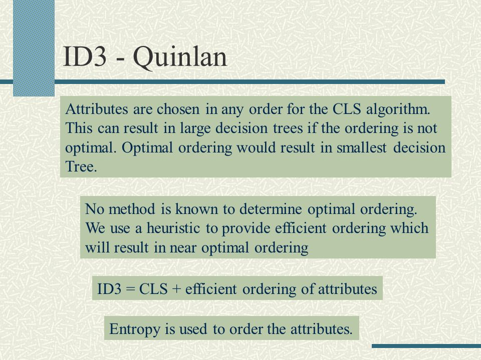 ID3 - Quinlan ID3 = CLS + efficient ordering of attributes Entropy is used to order the attributes.