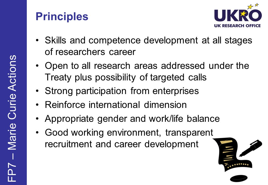 Principles Skills and competence development at all stages of researchers career Open to all research areas addressed under the Treaty plus possibility of targeted calls Strong participation from enterprises Reinforce international dimension Appropriate gender and work/life balance Good working environment, transparent recruitment and career development FP7 – Marie Curie Actions