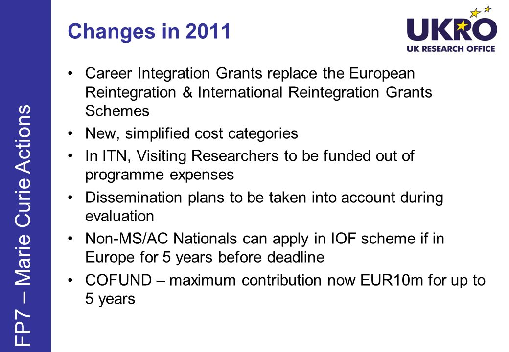 Changes in 2011 Career Integration Grants replace the European Reintegration & International Reintegration Grants Schemes New, simplified cost categories In ITN, Visiting Researchers to be funded out of programme expenses Dissemination plans to be taken into account during evaluation Non-MS/AC Nationals can apply in IOF scheme if in Europe for 5 years before deadline COFUND – maximum contribution now EUR10m for up to 5 years FP7 – Marie Curie Actions