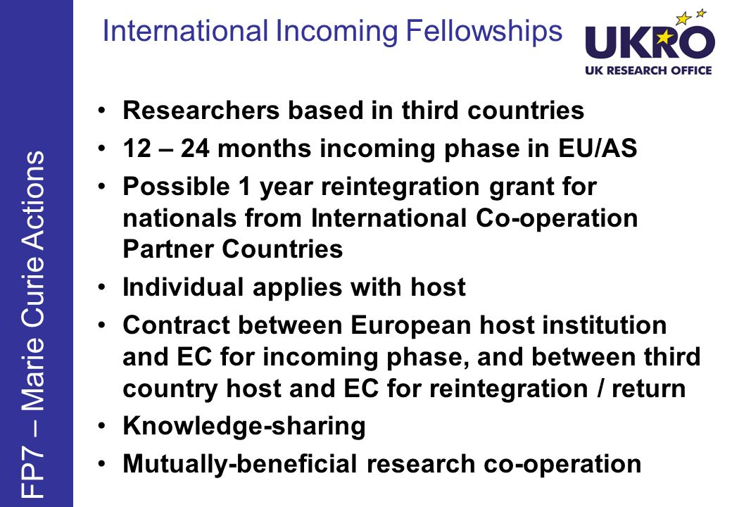 International Incoming Fellowships FP7 – Marie Curie Actions Researchers based in third countries 12 – 24 months incoming phase in EU/AS Possible 1 year reintegration grant for nationals from International Co-operation Partner Countries Individual applies with host Contract between European host institution and EC for incoming phase, and between third country host and EC for reintegration / return Knowledge-sharing Mutually-beneficial research co-operation