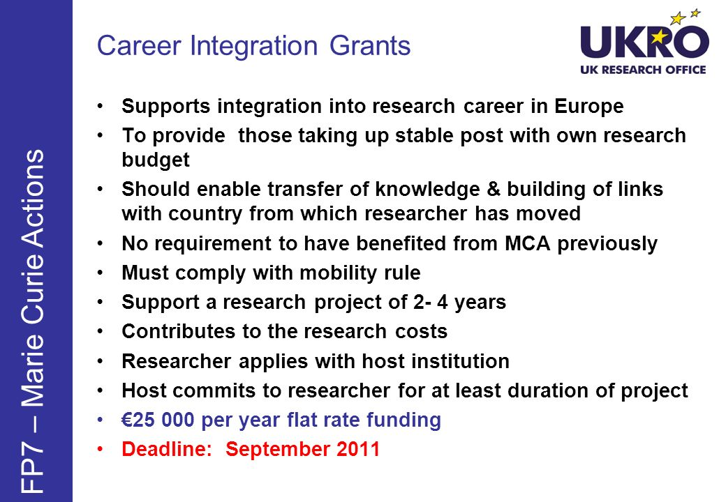 FP7 – Marie Curie Actions Supports integration into research career in Europe To provide those taking up stable post with own research budget Should enable transfer of knowledge & building of links with country from which researcher has moved No requirement to have benefited from MCA previously Must comply with mobility rule Support a research project of 2- 4 years Contributes to the research costs Researcher applies with host institution Host commits to researcher for at least duration of project 25 000 per year flat rate funding Deadline: September 2011 Career Integration Grants