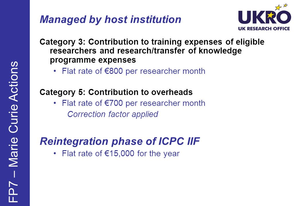 Managed by host institution Category 3: Contribution to training expenses of eligible researchers and research/transfer of knowledge programme expenses Flat rate of 800 per researcher month Category 5: Contribution to overheads Flat rate of 700 per researcher month Correction factor applied Reintegration phase of ICPC IIF Flat rate of 15,000 for the year FP7 – Marie Curie Actions