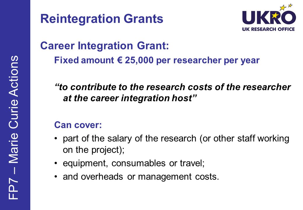 Reintegration Grants Career Integration Grant: Fixed amount 25,000 per researcher per year to contribute to the research costs of the researcher at the career integration host Can cover: part of the salary of the research (or other staff working on the project); equipment, consumables or travel; and overheads or management costs.