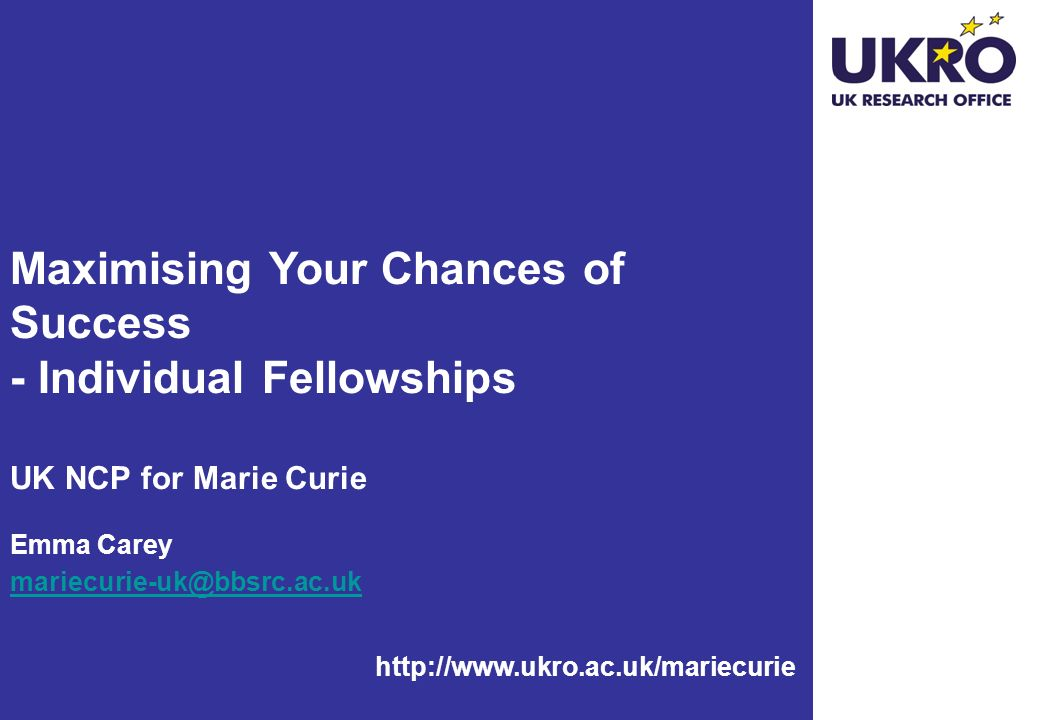 http://www.ukro.ac.uk/mariecurie Maximising Your Chances of Success - Individual Fellowships UK NCP for Marie Curie Emma Carey mariecurie-uk@bbsrc.ac.uk mariecurie-uk@bbsrc.ac.uk