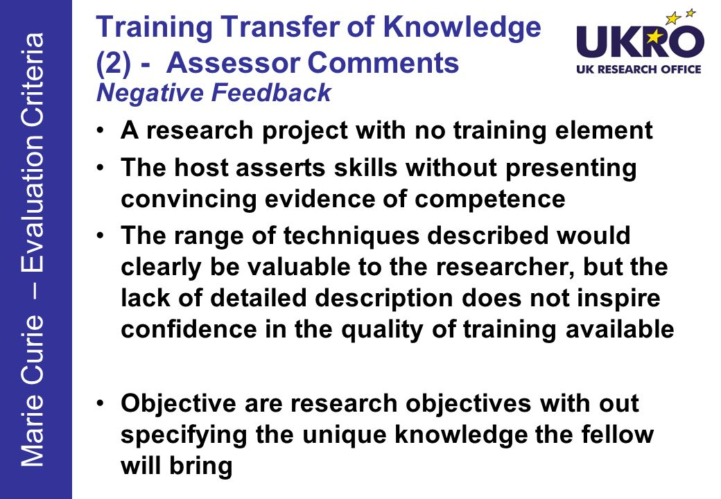 Training Transfer of Knowledge (2) - Assessor Comments Negative Feedback A research project with no training element The host asserts skills without presenting convincing evidence of competence The range of techniques described would clearly be valuable to the researcher, but the lack of detailed description does not inspire confidence in the quality of training available Objective are research objectives with out specifying the unique knowledge the fellow will bring Marie Curie – Evaluation Criteria