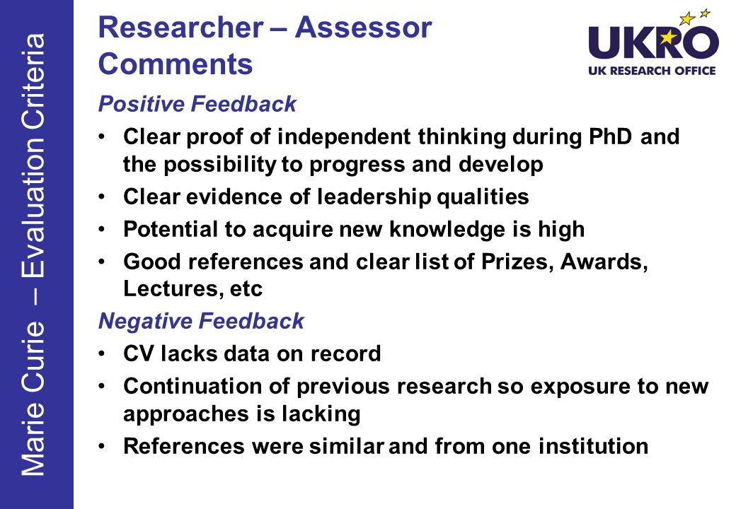 Positive Feedback Clear proof of independent thinking during PhD and the possibility to progress and develop Clear evidence of leadership qualities Potential to acquire new knowledge is high Good references and clear list of Prizes, Awards, Lectures, etc Negative Feedback CV lacks data on record Continuation of previous research so exposure to new approaches is lacking References were similar and from one institution Researcher – Assessor Comments Marie Curie – Evaluation Criteria